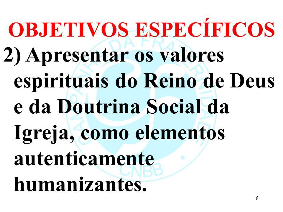 OBJETIVOS ESPECÍFICOS 2) Apresentar os valores espirituais do Reino de Deus e da Doutrina Social da Igreja, como elementos autenticamente humanizantes.