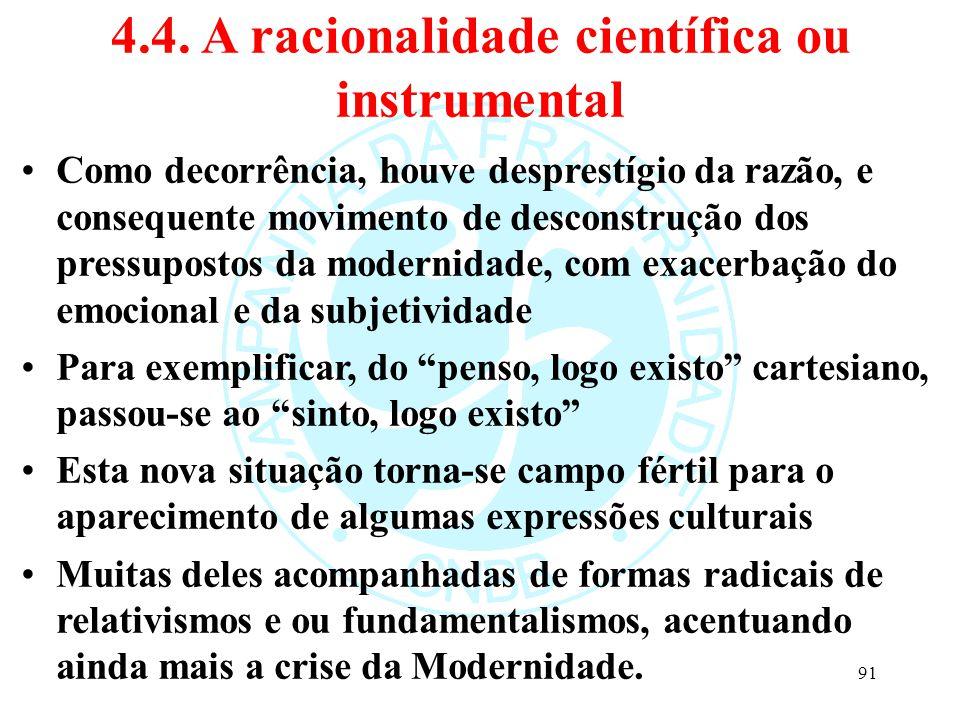 4.4. A racionalidade científica ou instrumental Como decorrência, houve desprestígio da razão, e consequente movimento de desconstrução dos pressupost
