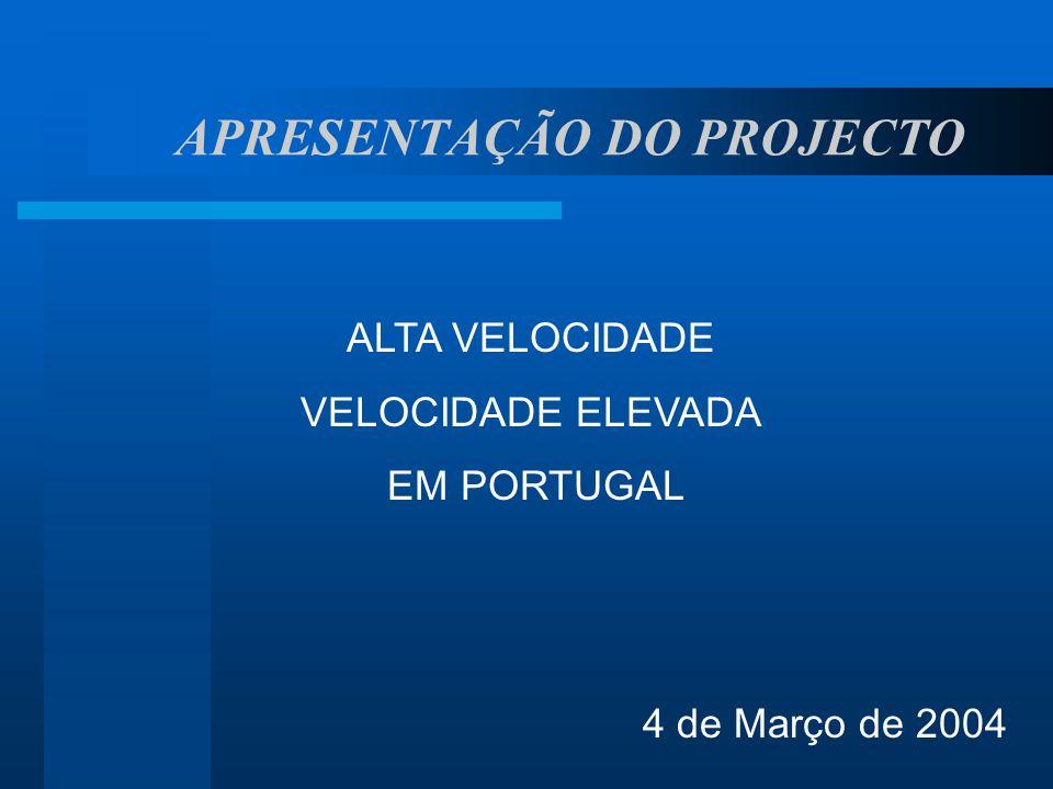 APRESENTAÇÃO DO PROJECTO ALTA VELOCIDADE VELOCIDADE ELEVADA EM PORTUGAL 4 de Março de 2004