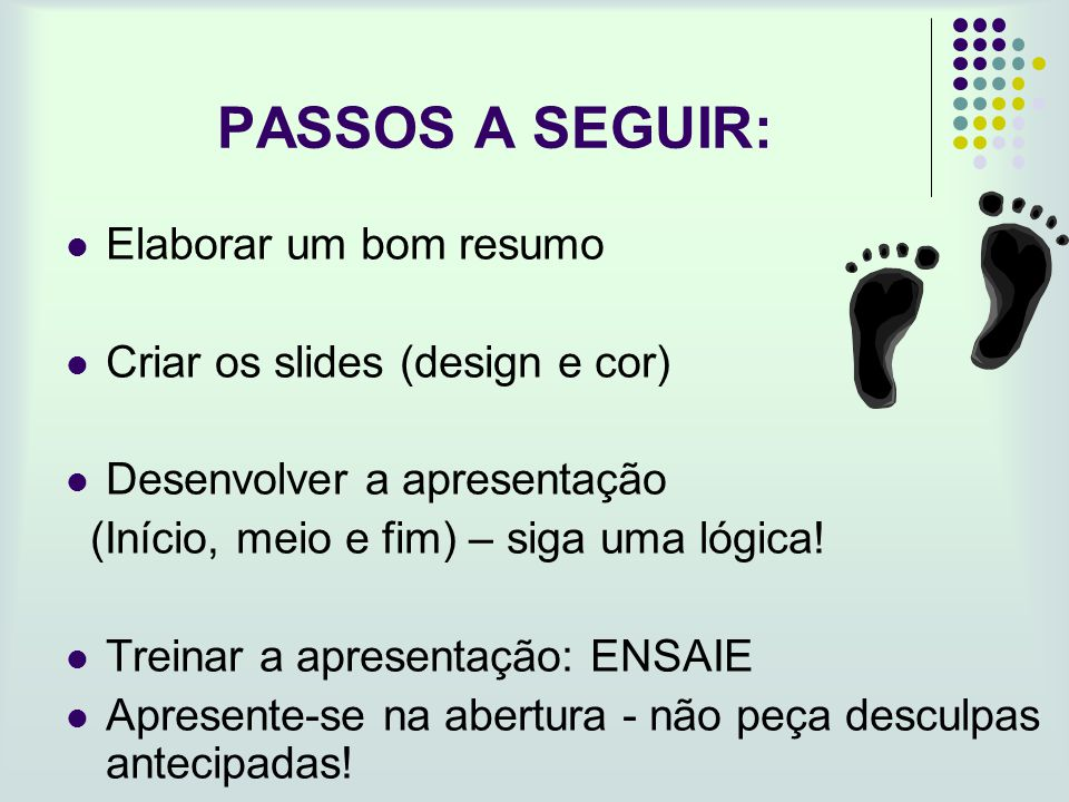 PASSOS A SEGUIR: Elaborar um bom resumo Criar os slides (design e cor) Desenvolver a apresentação (Início, meio e fim) – siga uma lógica! Treinar a ap