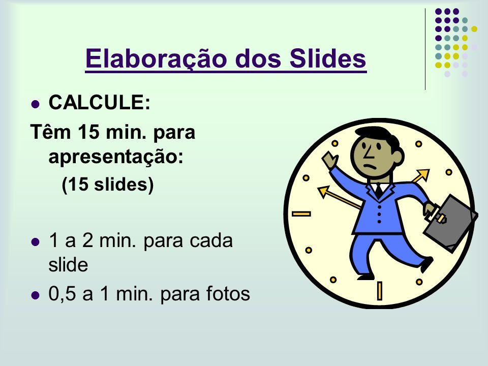 Elaboração dos Slides CALCULE: Têm 15 min. para apresentação: (15 slides) 1 a 2 min. para cada slide 0,5 a 1 min. para fotos