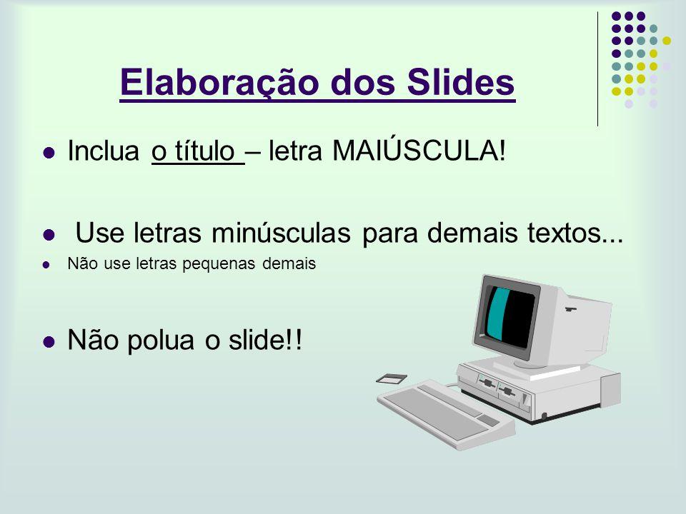 Elaboração dos Slides Inclua o título – letra MAIÚSCULA! Use letras minúsculas para demais textos... Não use letras pequenas demais Não polua o slide!