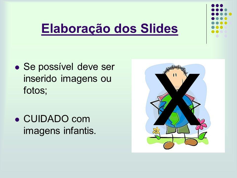 Elaboração dos Slides Se possível deve ser inserido imagens ou fotos; CUIDADO com imagens infantis. x