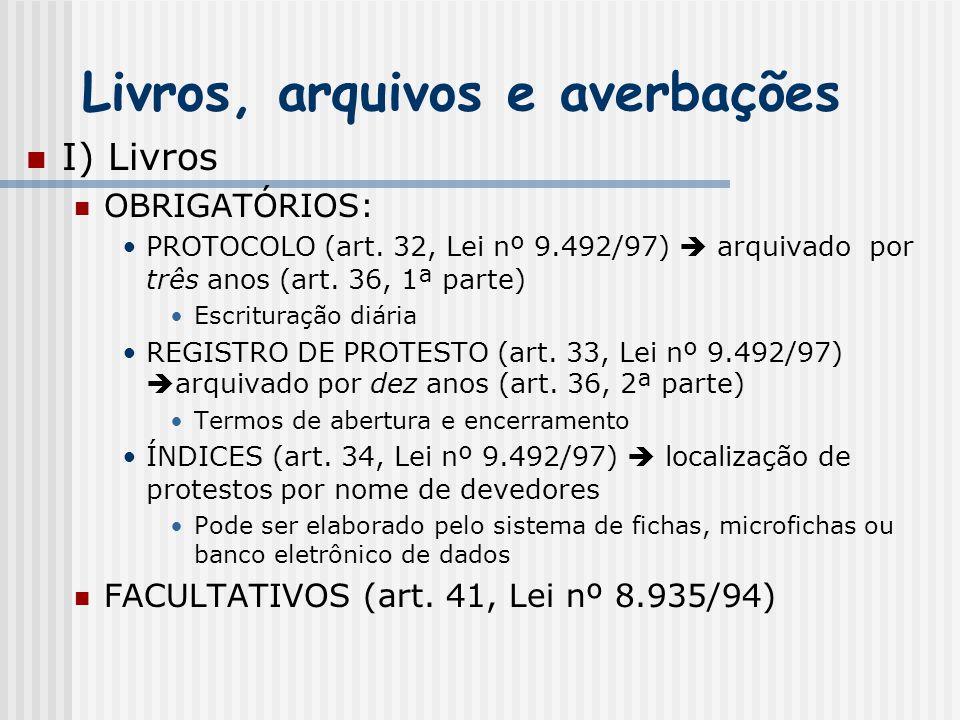 Livros, arquivos e averbações I) Livros OBRIGATÓRIOS: PROTOCOLO (art. 32, Lei nº 9.492/97)  arquivado por três anos (art. 36, 1ª parte) Escrituração