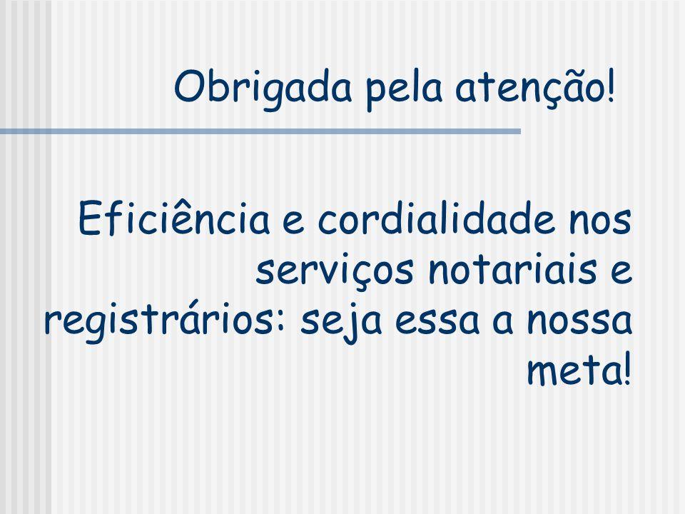 Eficiência e cordialidade nos serviços notariais e registrários: seja essa a nossa meta! Obrigada pela atenção!