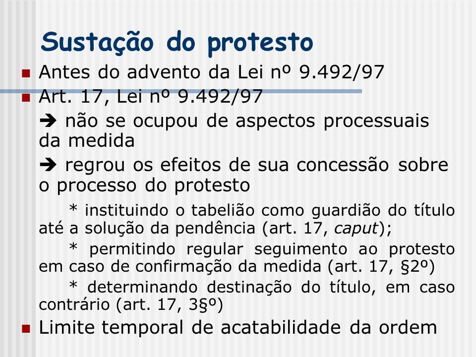 Sustação do protesto Antes do advento da Lei nº 9.492/97 Art. 17, Lei nº 9.492/97  não se ocupou de aspectos processuais da medida  regrou os efeito
