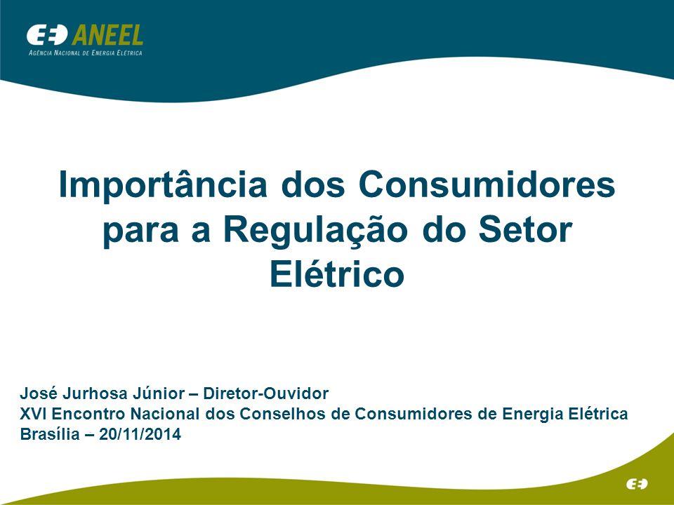 Importância dos Consumidores para a Regulação do Setor Elétrico José Jurhosa Júnior – Diretor-Ouvidor XVI Encontro Nacional dos Conselhos de Consumidores de Energia Elétrica Brasília – 20/11/2014