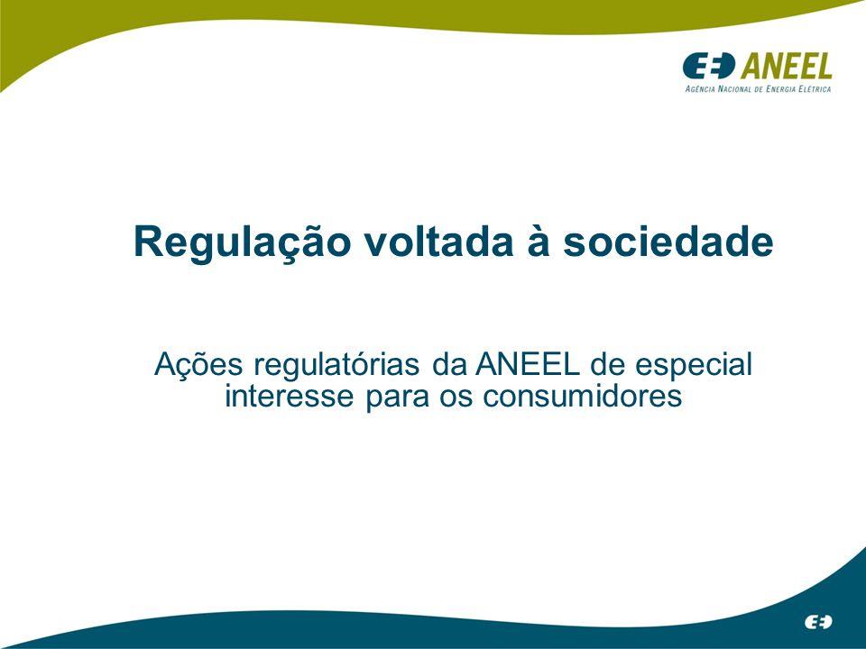 Regulação voltada à sociedade Ações regulatórias da ANEEL de especial interesse para os consumidores