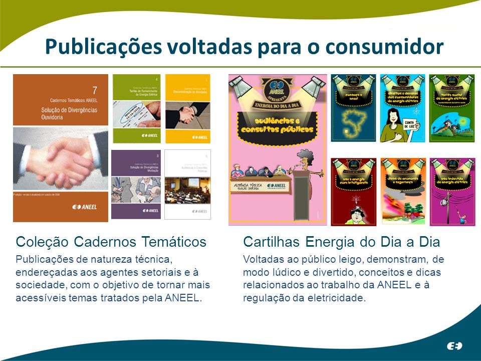 Publicações voltadas para o consumidor Coleção Cadernos Temáticos Publicações de natureza técnica, endereçadas aos agentes setoriais e à sociedade, com o objetivo de tornar mais acessíveis temas tratados pela ANEEL.