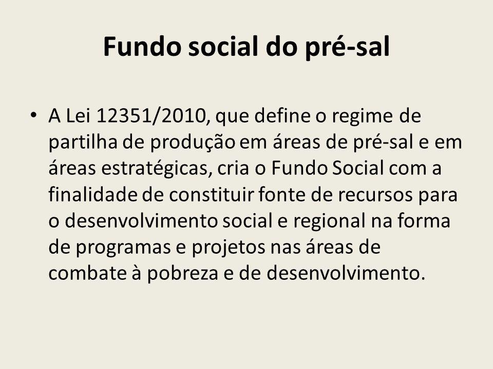 Fundo social do pré-sal A Lei 12351/2010, que define o regime de partilha de produção em áreas de pré-sal e em áreas estratégicas, cria o Fundo Social