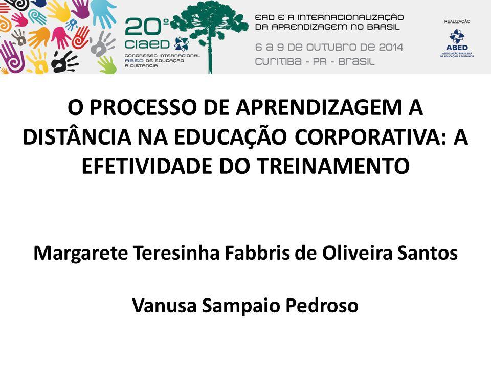 O PROCESSO DE APRENDIZAGEM A DISTÂNCIA NA EDUCAÇÃO CORPORATIVA: A EFETIVIDADE DO TREINAMENTO Margarete Teresinha Fabbris de Oliveira Santos Vanusa Sam