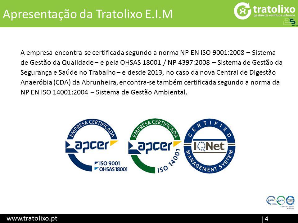 | 4 Apresentação da Tratolixo E.I.M www.tratolixo.pt A empresa encontra-se certificada segundo a norma NP EN ISO 9001:2008 – Sistema de Gestão da Qualidade – e pela OHSAS 18001 / NP 4397:2008 – Sistema de Gestão da Segurança e Saúde no Trabalho – e desde 2013, no caso da nova Central de Digestão Anaeróbia (CDA) da Abrunheira, encontra-se também certificada segundo a norma da NP EN ISO 14001:2004 – Sistema de Gestão Ambiental.