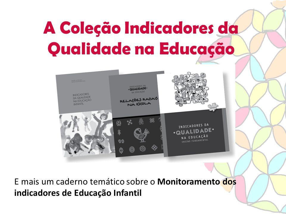 A Coleção Indicadores da Qualidade na Educação E mais um caderno temático sobre o Monitoramento dos indicadores de Educação Infantil