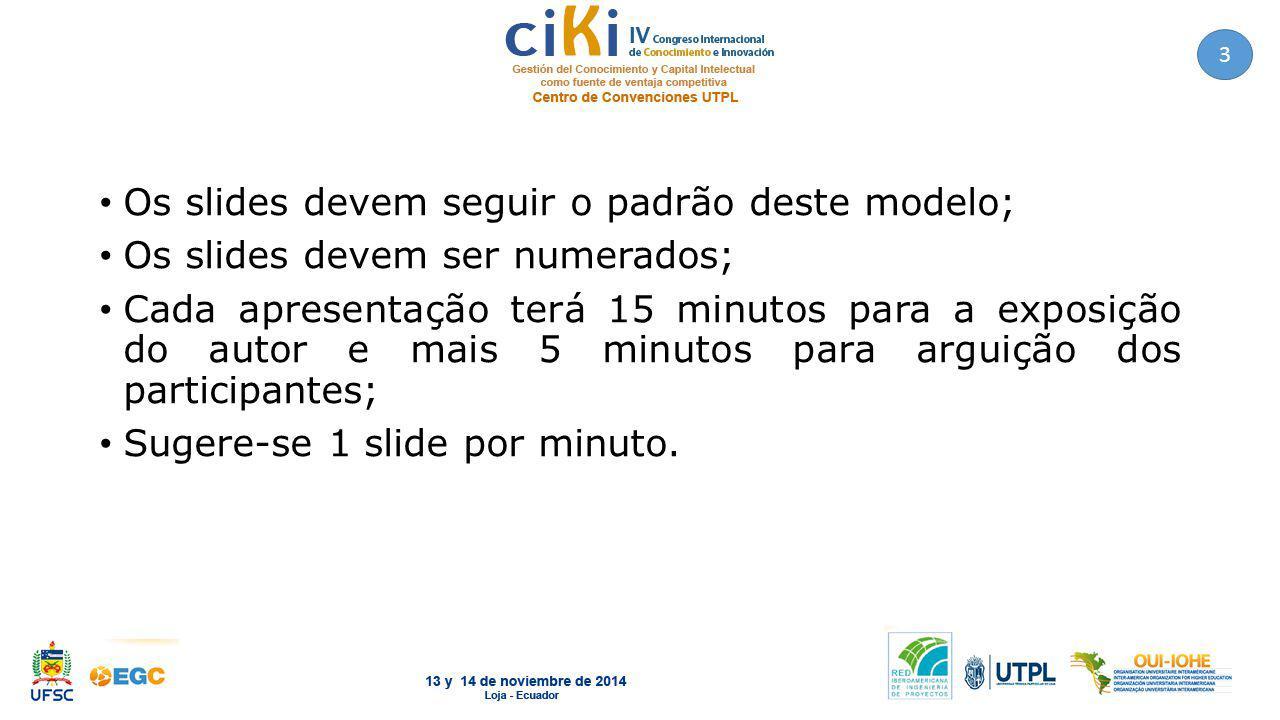 Os slides devem seguir o padrão deste modelo; Os slides devem ser numerados; Cada apresentação terá 15 minutos para a exposição do autor e mais 5 minutos para arguição dos participantes; Sugere-se 1 slide por minuto.