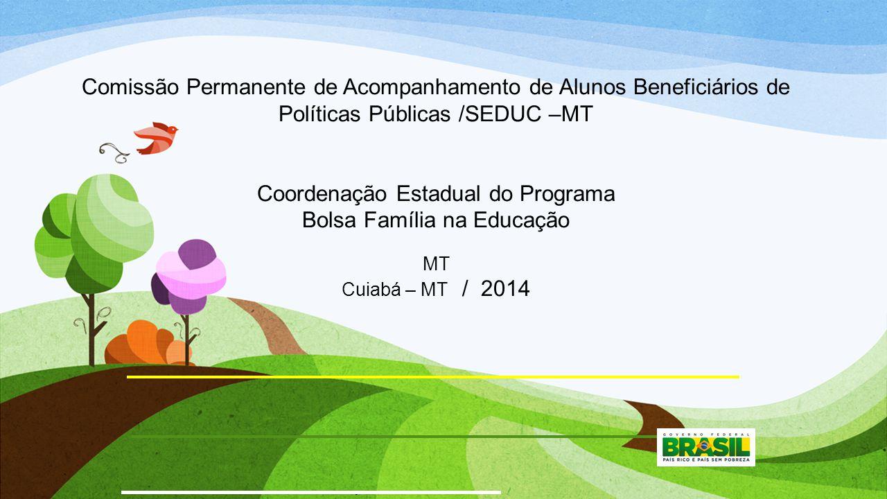 Comissão Permanente de Acompanhamento de Alunos Beneficiários de Políticas Públicas /SEDUC –MT Coordenação Estadual do Programa Bolsa Família na Educação MT Cuiabá – MT / 2014