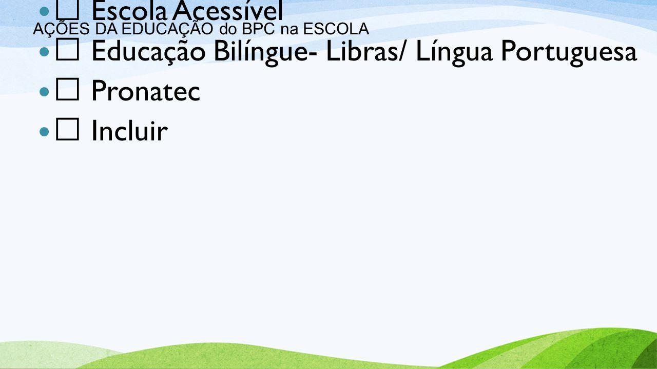AÇÕES DA EDUCAÇÃO do BPC na ESCOLA  Transporte Escolar Acessível  Salas de Recursos Multifuncionais  Escola Acessível  Educação Bilíngue- Libras/ Língua Portuguesa  Pronatec  Incluir