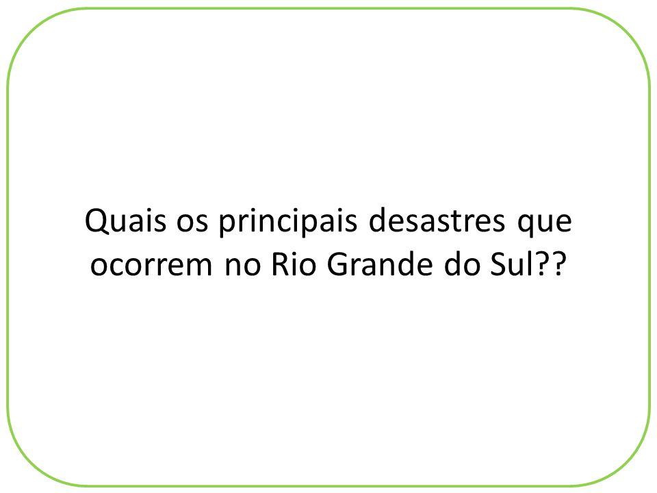 Quais os principais desastres que ocorrem no Rio Grande do Sul??