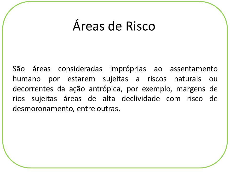 Áreas de Risco São áreas consideradas impróprias ao assentamento humano por estarem sujeitas a riscos naturais ou decorrentes da ação antrópica, por e