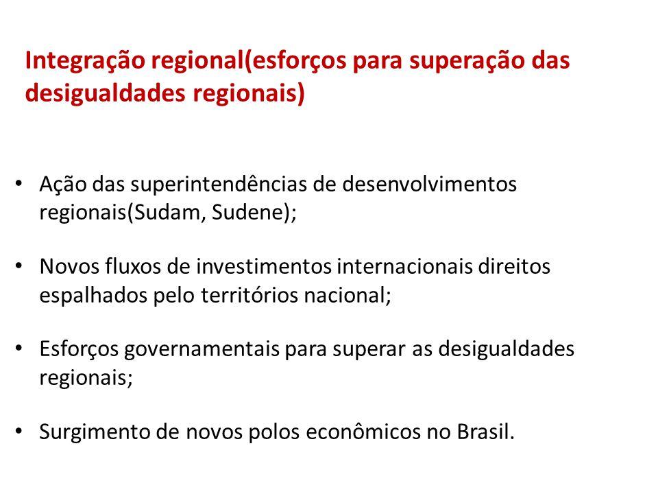 Integração regional(esforços para superação das desigualdades regionais) Ação das superintendências de desenvolvimentos regionais(Sudam, Sudene); Novos fluxos de investimentos internacionais direitos espalhados pelo territórios nacional; Esforços governamentais para superar as desigualdades regionais; Surgimento de novos polos econômicos no Brasil.