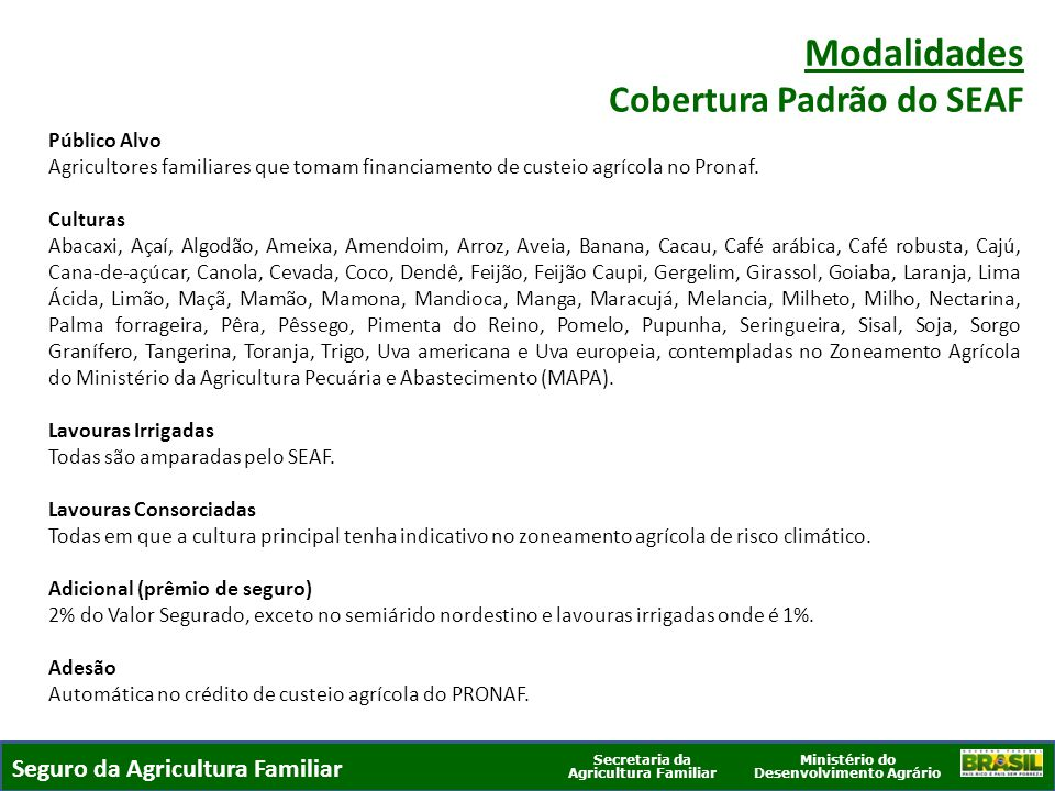 Ministério do Desenvolvimento Agrário Secretaria da Agricultura Familiar SEGURO DA AGRICULTURA FAMILIAR Valor Segurado Safra 2013-2014 É o Valor Financiado mais parcela de 65% da Receita Líquida Esperada, limitado a R$ 7.000 por produtor/ano.
