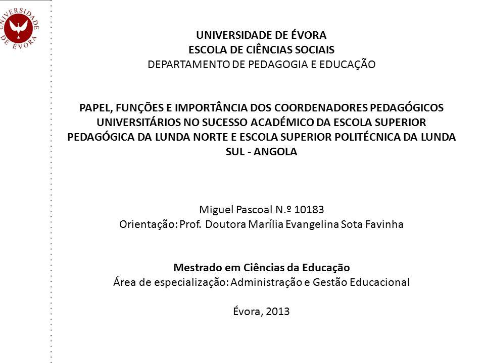 UNIVERSIDADE DE ÉVORA ESCOLA DE CIÊNCIAS SOCIAIS DEPARTAMENTO DE PEDAGOGIA E EDUCAÇÃO PAPEL, FUNÇÕES E IMPORTÂNCIA DOS COORDENADORES PEDAGÓGICOS UNIVERSITÁRIOS NO SUCESSO ACADÉMICO DA ESCOLA SUPERIOR PEDAGÓGICA DA LUNDA NORTE E ESCOLA SUPERIOR POLITÉCNICA DA LUNDA SUL - ANGOLA Miguel Pascoal N.º 10183 Orientação: Prof.