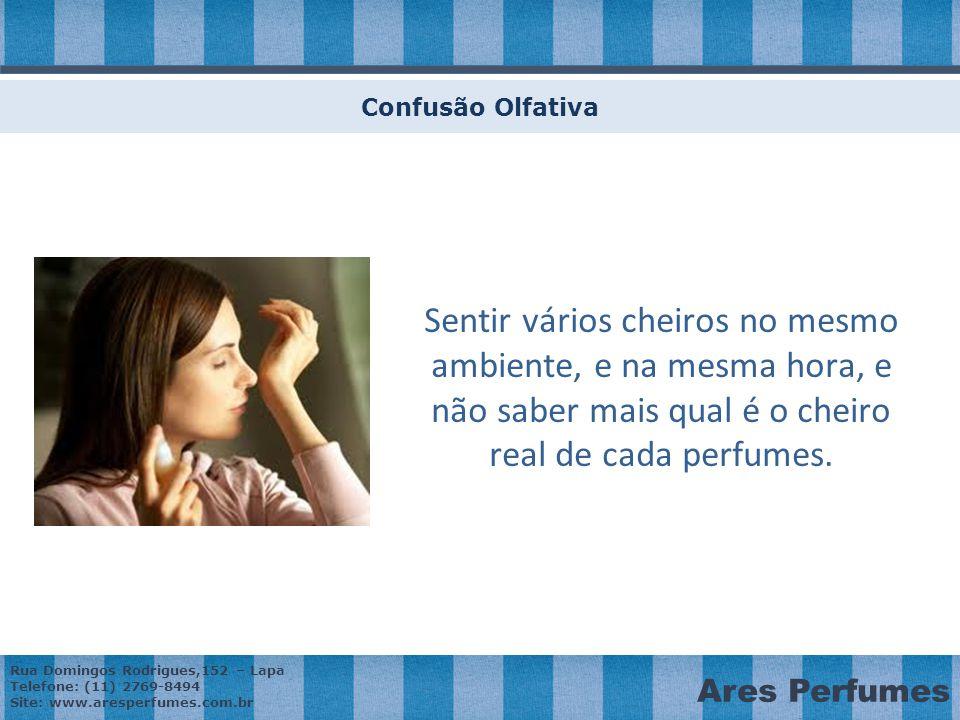 Rua Domingos Rodrigues,152 – Lapa Telefone: (11) 2769-8494 Site: www.aresperfumes.com.br Ares Perfumes Confusão Olfativa Sentir vários cheiros no mesmo ambiente, e na mesma hora, e não saber mais qual é o cheiro real de cada perfumes.