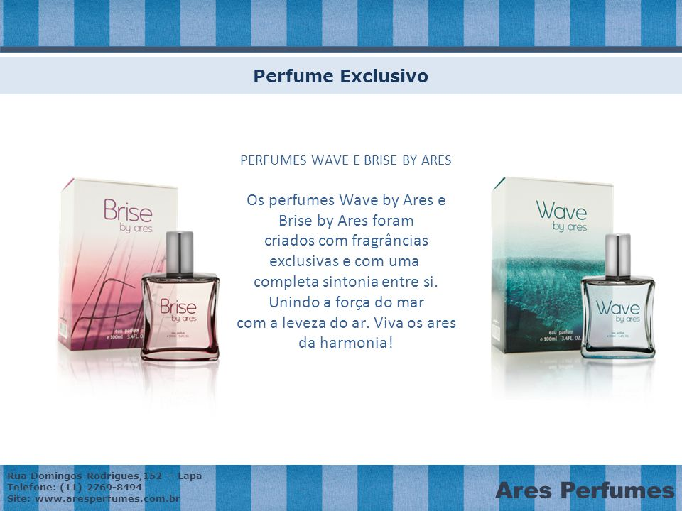 Rua Domingos Rodrigues,152 – Lapa Telefone: (11) 2769-8494 Site: www.aresperfumes.com.br Ares Perfumes Perfume Exclusivo PERFUMES WAVE E BRISE BY ARES