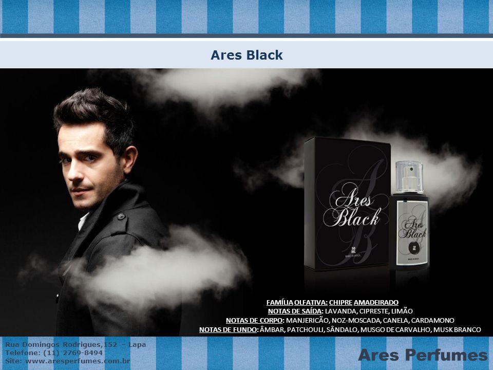 Rua Domingos Rodrigues,152 – Lapa Telefone: (11) 2769-8494 Site: www.aresperfumes.com.br Ares Perfumes Ares Black FAMÍLIAOLFATIVA: CHIPRE AMADEIRADO FAMÍLIA OLFATIVA: CHIPRE AMADEIRADO NOTAS DE SAÍDA: LAVANDA, CIPRESTE, LIMÃO NOTAS DE CORPO: MANJERICÃO, NOZ-MOSCADA, CANELA, CARDAMONO NOTAS DE FUNDO: ÂMBAR, PATCHOULI, SÂNDALO, MUSGO DE CARVALHO, MUSK BRANCO