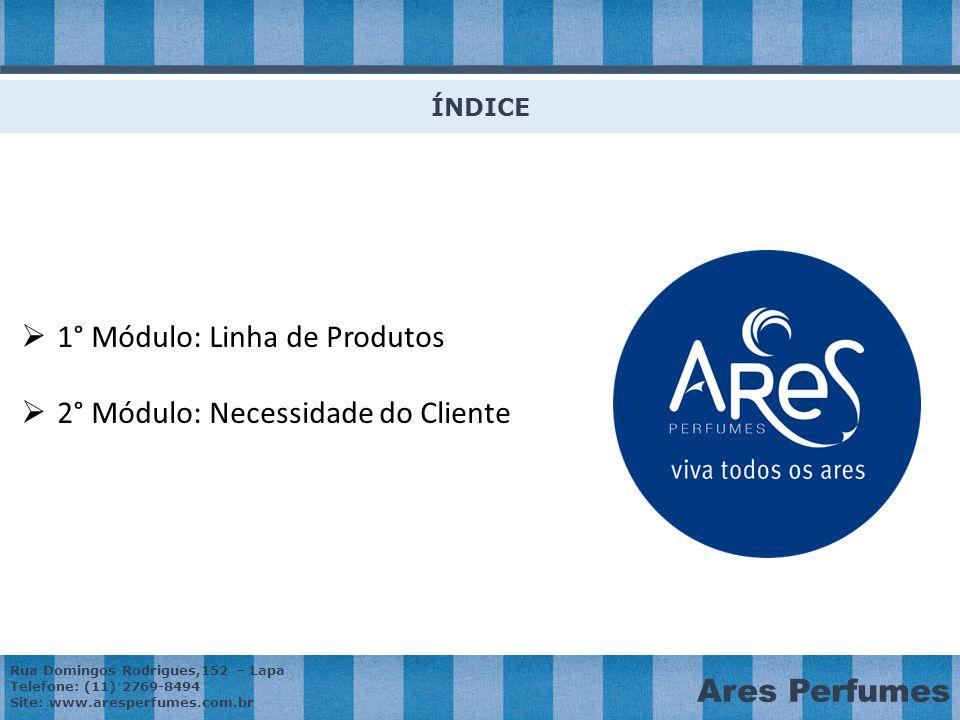 Rua Domingos Rodrigues,152 – Lapa Telefone: (11) 2769-8494 Site: www.aresperfumes.com.br Ares Perfumes ÍNDICE  1° Módulo: Linha de Produtos  2° Módulo: Necessidade do Cliente