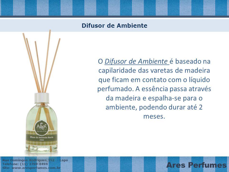 Rua Domingos Rodrigues,152 – Lapa Telefone: (11) 2769-8494 Site: www.aresperfumes.com.br Ares Perfumes Difusor de Ambiente O Difusor de Ambiente é baseado na capilaridade das varetas de madeira que ficam em contato com o líquido perfumado.