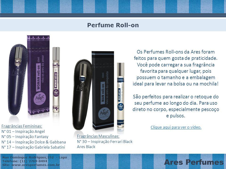 Rua Domingos Rodrigues,152 – Lapa Telefone: (11) 2769-8494 Site: www.aresperfumes.com.br Ares Perfumes Os Perfumes Roll-ons da Ares foram feitos para quem gosta de praticidade.
