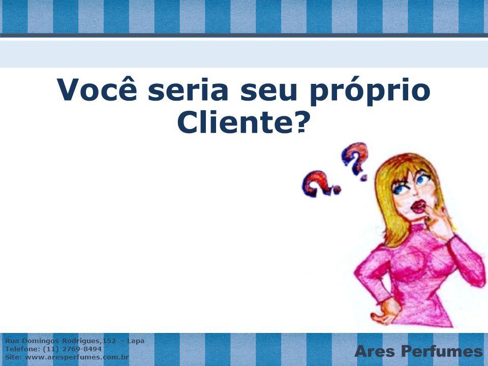 Rua Domingos Rodrigues,152 – Lapa Telefone: (11) 2769-8494 Site: www.aresperfumes.com.br Ares Perfumes Você seria seu próprio Cliente?