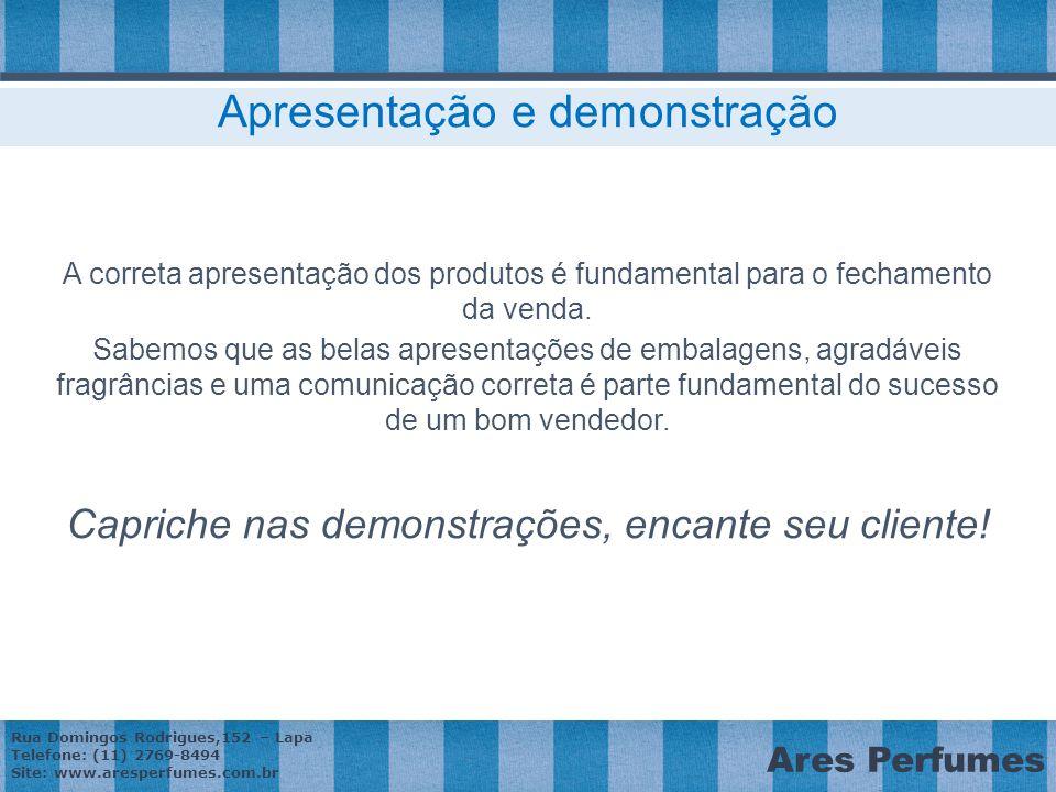 Rua Domingos Rodrigues,152 – Lapa Telefone: (11) 2769-8494 Site: www.aresperfumes.com.br Ares Perfumes Apresentação e demonstração A correta apresentação dos produtos é fundamental para o fechamento da venda.