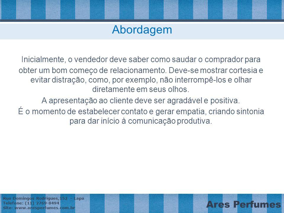 Rua Domingos Rodrigues,152 – Lapa Telefone: (11) 2769-8494 Site: www.aresperfumes.com.br Ares Perfumes Abordagem Inicialmente, o vendedor deve saber como saudar o comprador para obter um bom começo de relacionamento.