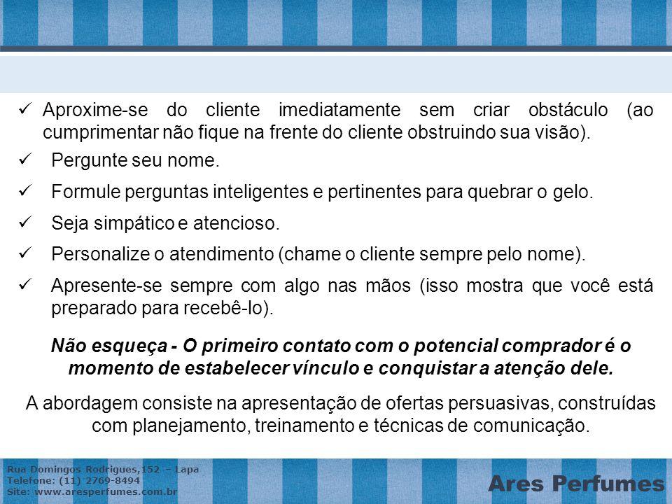 Rua Domingos Rodrigues,152 – Lapa Telefone: (11) 2769-8494 Site: www.aresperfumes.com.br Ares Perfumes Aproxime-se do cliente imediatamente sem criar obstáculo (ao cumprimentar não fique na frente do cliente obstruindo sua visão).