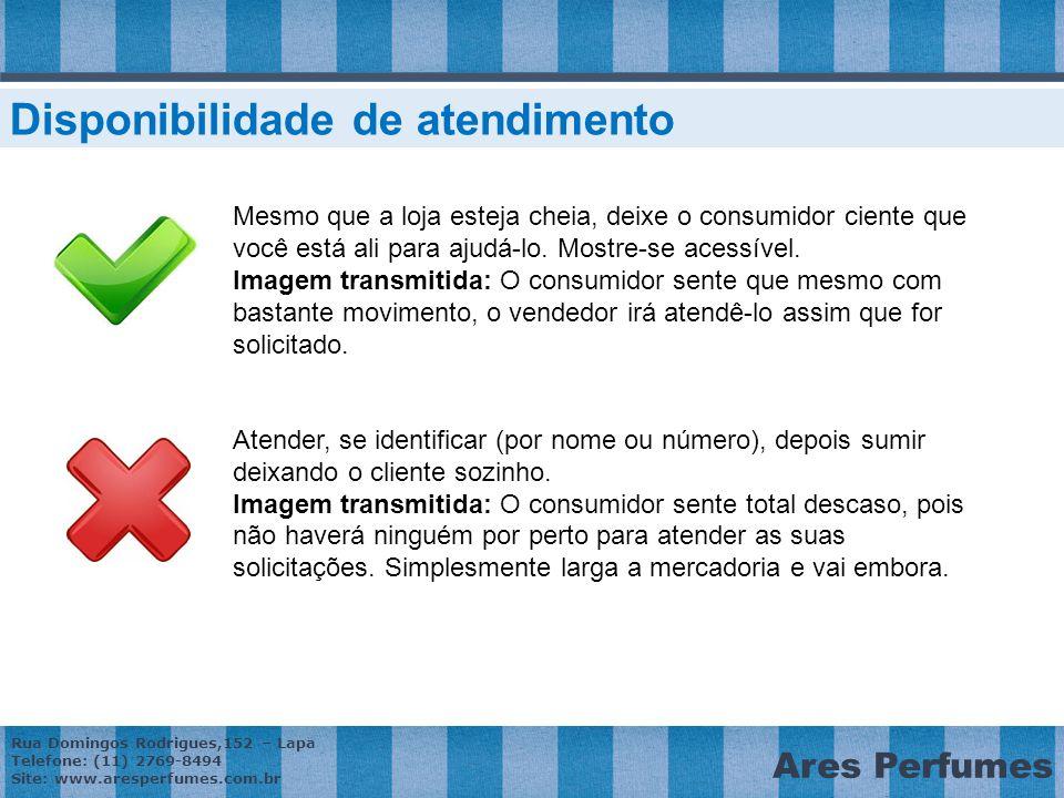 Rua Domingos Rodrigues,152 – Lapa Telefone: (11) 2769-8494 Site: www.aresperfumes.com.br Ares Perfumes Mesmo que a loja esteja cheia, deixe o consumidor ciente que você está ali para ajudá-lo.