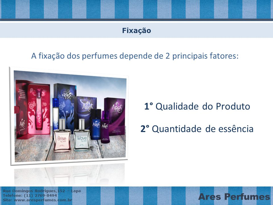 Rua Domingos Rodrigues,152 – Lapa Telefone: (11) 2769-8494 Site: www.aresperfumes.com.br Ares Perfumes Fixação A fixação dos perfumes depende de 2 principais fatores: 1° Qualidade do Produto 2° Quantidade de essência