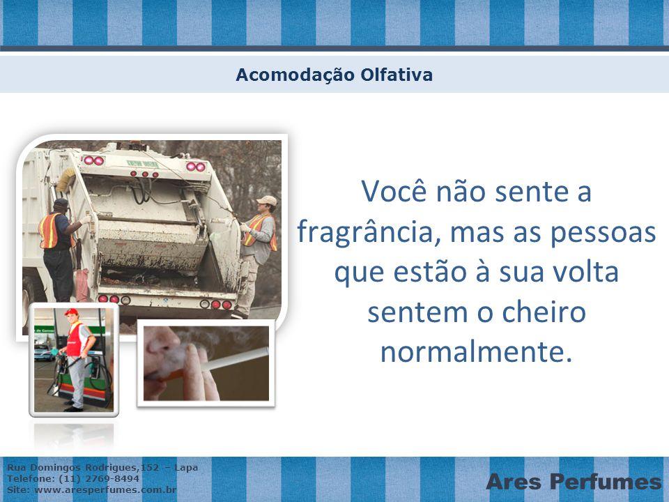 Rua Domingos Rodrigues,152 – Lapa Telefone: (11) 2769-8494 Site: www.aresperfumes.com.br Ares Perfumes Você não sente a fragrância, mas as pessoas que estão à sua volta sentem o cheiro normalmente.