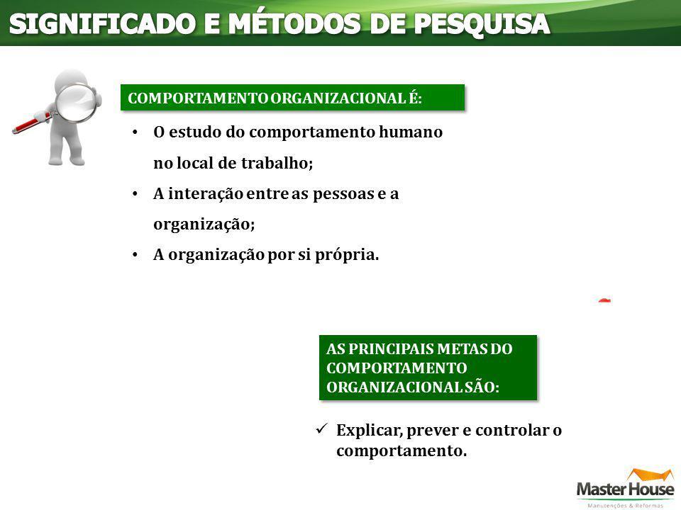O estudo do comportamento humano no local de trabalho; A interação entre as pessoas e a organização; A organização por si própria. AS PRINCIPAIS METAS