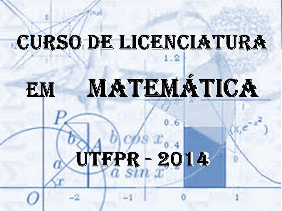 CURSO DE LICENCIATURA EM MATEMÁTICA UTFPR - 2013 CURSO DE LICENCIATURA EM MATEMÁTICA UTFPR - 2014