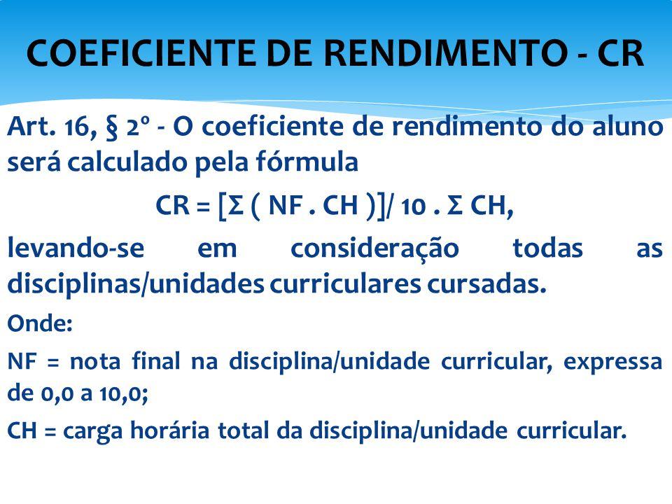 Art. 16, § 2º - O coeficiente de rendimento do aluno será calculado pela fórmula CR = [Σ ( NF. CH )]/ 10. Σ CH, levando-se em consideração todas as di