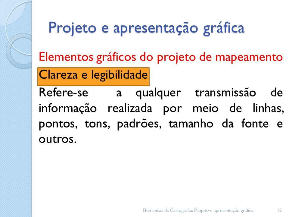 Projeto e apresentação gráfica Elementos gráficos do projeto de mapeamento Clareza e legibilidade Refere-se a qualquer transmissão de informação realizada por meio de linhas, pontos, tons, padrões, tamanho da fonte e outros.