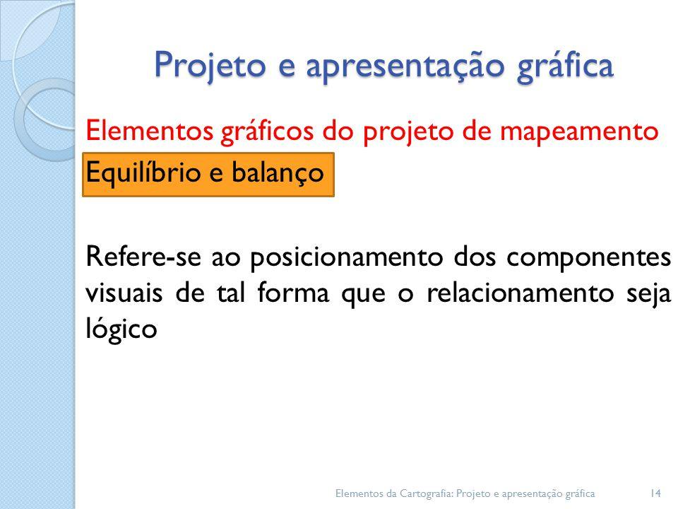 Elementos gráficos do projeto de mapeamento Equilíbrio e balanço Refere-se ao posicionamento dos componentes visuais de tal forma que o relacionamento seja lógico Elementos da Cartografia: Projeto e apresentação gráfica14 Projeto e apresentação gráfica