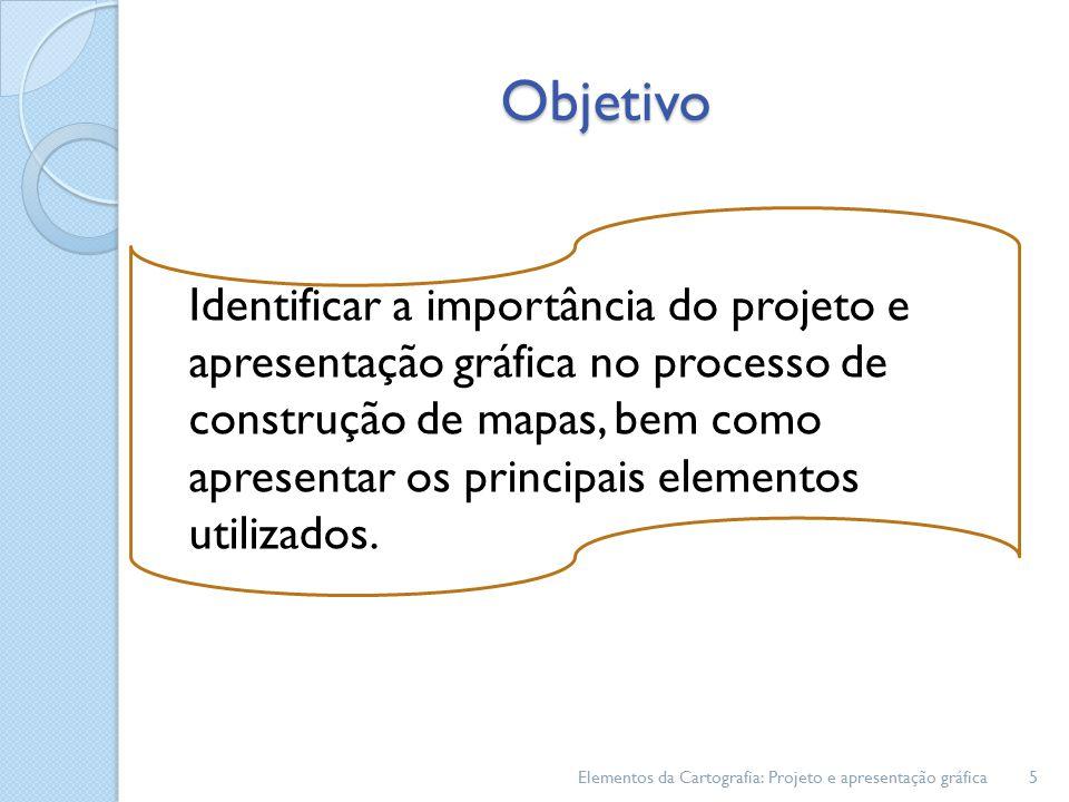 Objetivo Identificar a importância do projeto e apresentação gráfica no processo de construção de mapas, bem como apresentar os principais elementos utilizados.