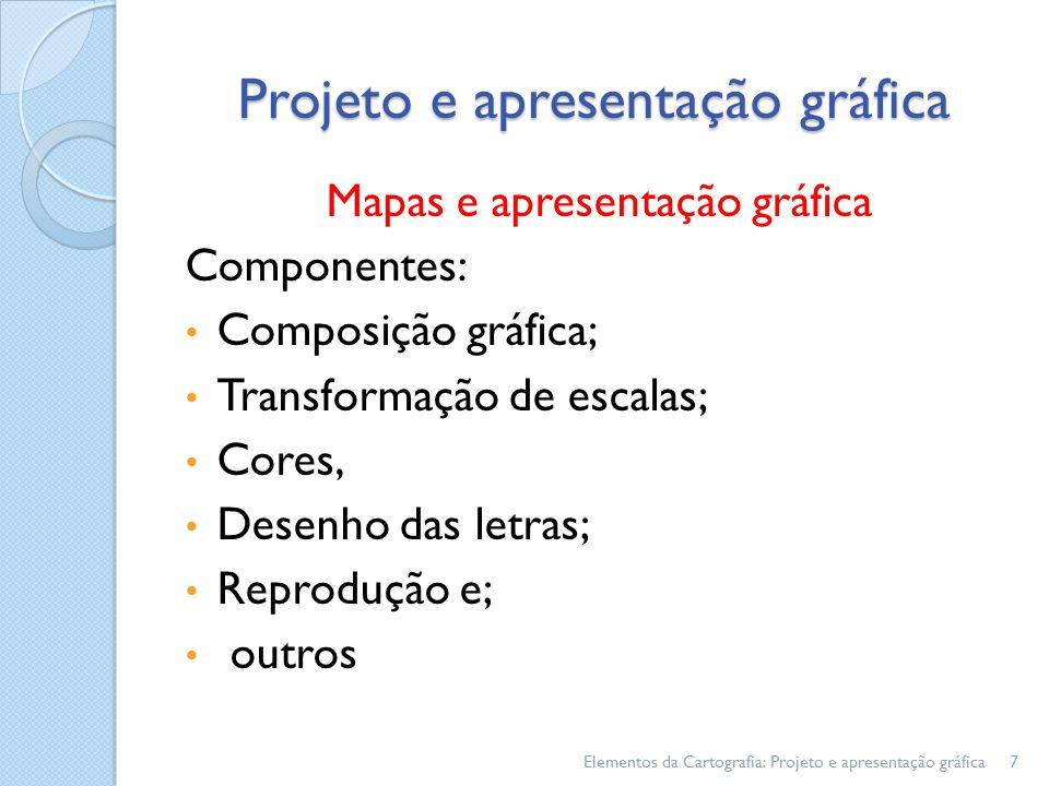 Mapas e apresentação gráfica Componentes: Composição gráfica; Transformação de escalas; Cores, Desenho das letras; Reprodução e; outros Elementos da Cartografia: Projeto e apresentação gráfica7 Projeto e apresentação gráfica