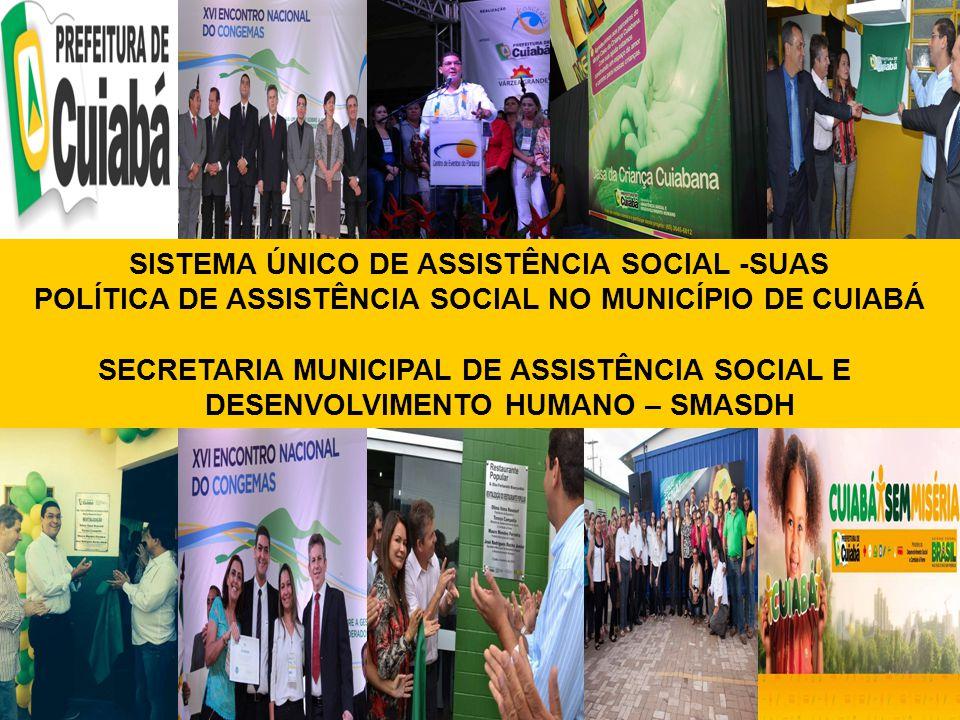 1 SISTEMA ÚNICO DE ASSISTÊNCIA SOCIAL -SUAS POLÍTICA DE ASSISTÊNCIA SOCIAL NO MUNICÍPIO DE CUIABÁ SECRETARIA MUNICIPAL DE ASSISTÊNCIA SOCIAL E DESENVO