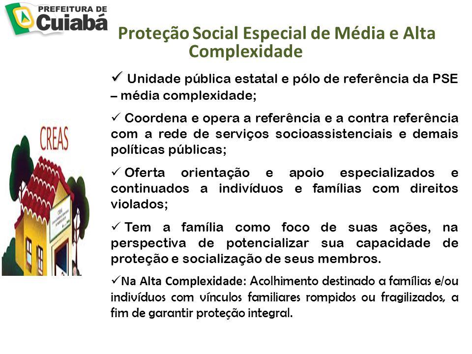 Proteção Social Especial de Média e Alta Complexidade Unidade pública estatal e pólo de referência da PSE – média complexidade; Coordena e opera a ref