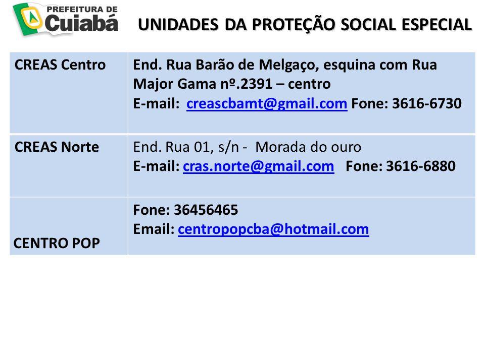 UNIDADES DA PROTEÇÃO SOCIAL ESPECIAL UNIDADES DA PROTEÇÃO SOCIAL ESPECIAL CREAS CentroEnd. Rua Barão de Melgaço, esquina com Rua Major Gama nº.2391 –