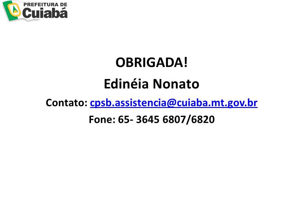 OBRIGADA! Edinéia Nonato Contato: cpsb.assistencia@cuiaba.mt.gov.brcpsb.assistencia@cuiaba.mt.gov.br Fone: 65- 3645 6807/6820