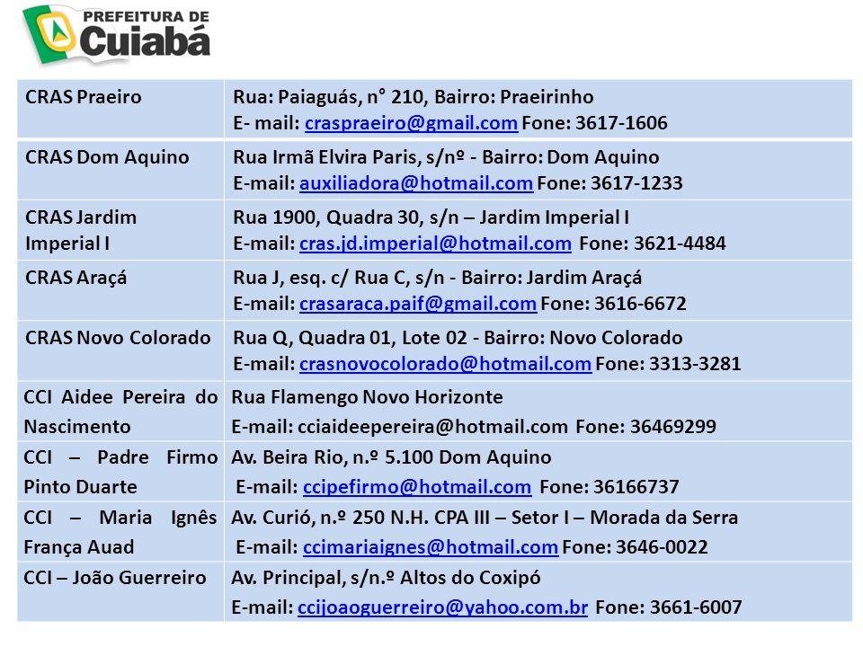 CRAS PraeiroRua: Paiaguás, n° 210, Bairro: Praeirinho E- mail: craspraeiro@gmail.com Fone: 3617-1606craspraeiro@gmail.com CRAS Dom AquinoRua Irmã Elvira Paris, s/nº - Bairro: Dom Aquino E-mail: auxiliadora@hotmail.com Fone: 3617-1233auxiliadora@hotmail.com CRAS Jardim Imperial I Rua 1900, Quadra 30, s/n – Jardim Imperial I E-mail: cras.jd.imperial@hotmail.com Fone: 3621-4484cras.jd.imperial@hotmail.com CRAS AraçáRua J, esq.